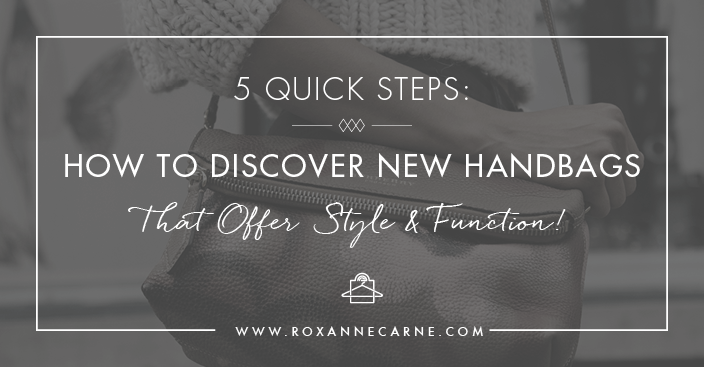 Want to Learn How to Choose a New Handbag that Offers Style & Function? Get 5 Quick Steps with Roxanne Carne Personal Stylist