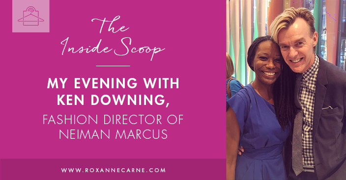 My Fashionable Evening with Ken Downing, Fashion Director of Neiman Marcus - Roxanne Carne Personal Stylist