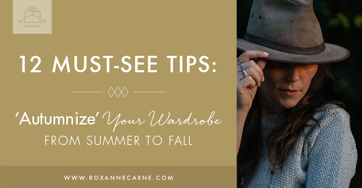 12 Awesome Styling Tips on How to Transition Your Wardrobe from Summer to Fall - Roxanne Carne Personal Stylist