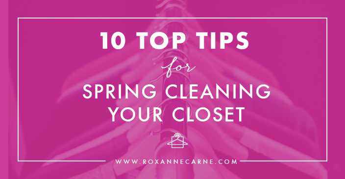 Top Ten Tips on How to Spring Clean Your Closet - Roxanne Carne | Personal Stylist