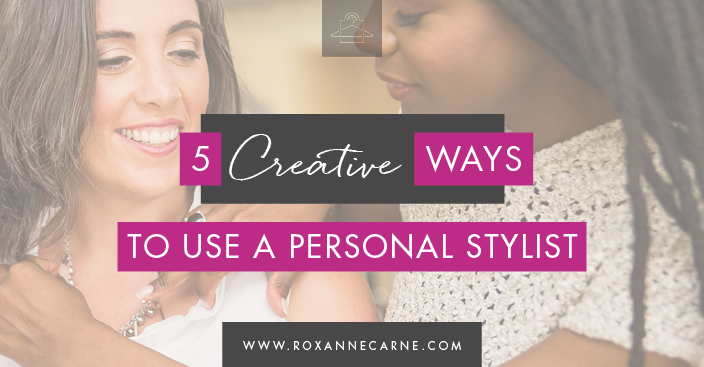 Discover 5 Creative Ways to Work With a Personal Stylist - by Roxanne Carne | Personal Stylist