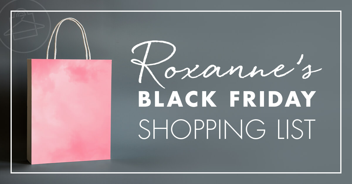 Take a peek at what's in Roxanne Carne Personal Stylist Black Friday shopping list!